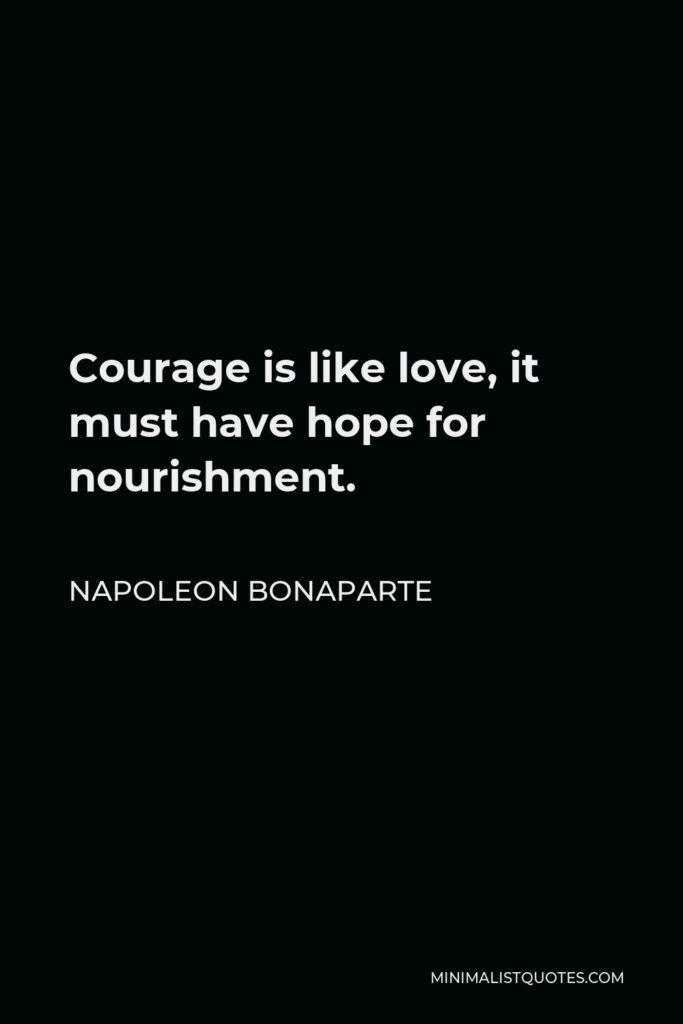 Napoleon Bonaparte Quote - Courage is like love, it must have hope for nourishment.