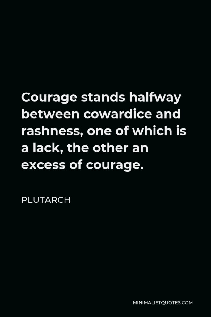 Plutarch Quote - Courage stands halfway between cowardice and rashness, one of which is a lack, the other an excess of courage.