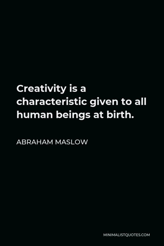 Abraham Maslow Quote - Creativity is a characteristic given to all human beings at birth.
