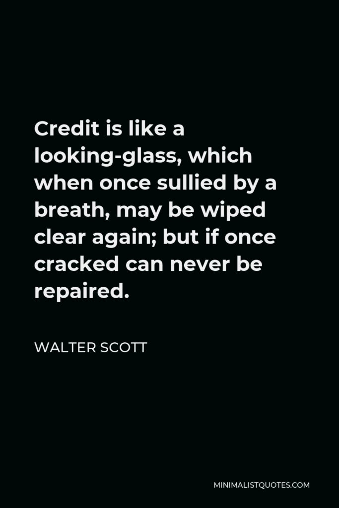 Walter Scott Quote - Credit is like a looking-glass, which when once sullied by a breath, may be wiped clear again; but if once cracked can never be repaired.