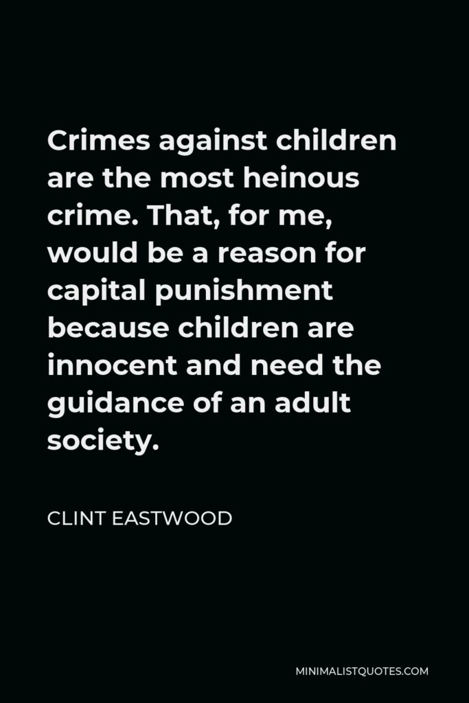 Clint Eastwood Quote - Crimes against children are the most heinous crime. That, for me, would be a reason for capital punishment because children are innocent and need the guidance of an adult society.