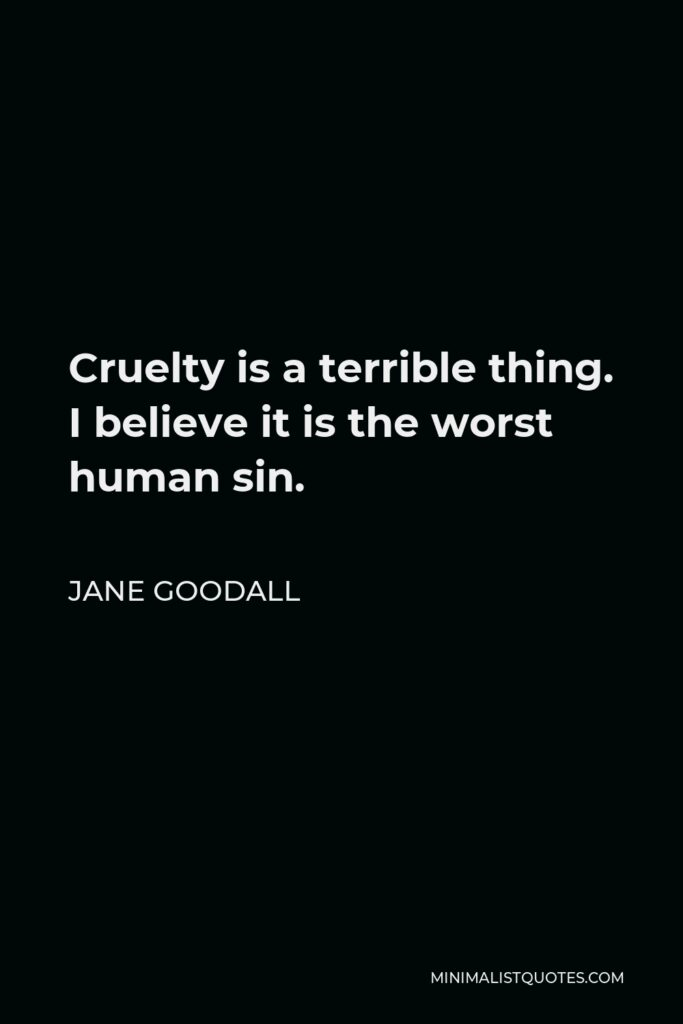 Jane Goodall Quote - Cruelty is a terrible thing. I believe it is the worst human sin.