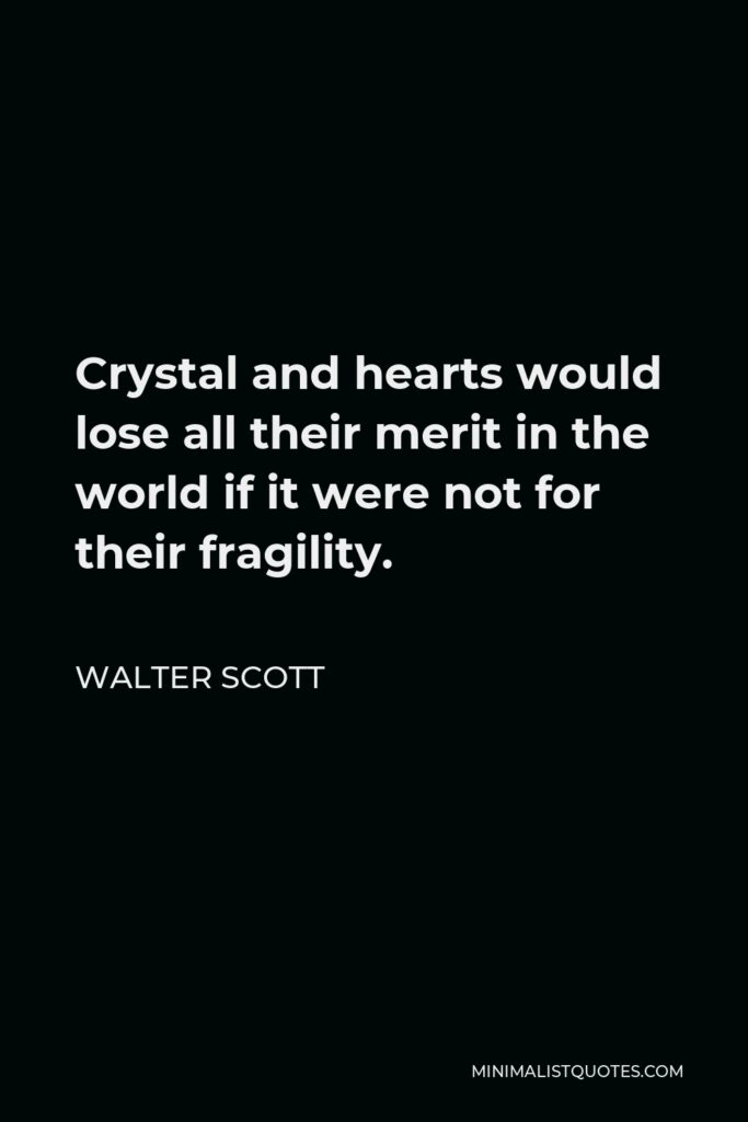 Walter Scott Quote - Crystal and hearts would lose all their merit in the world if it were not for their fragility.
