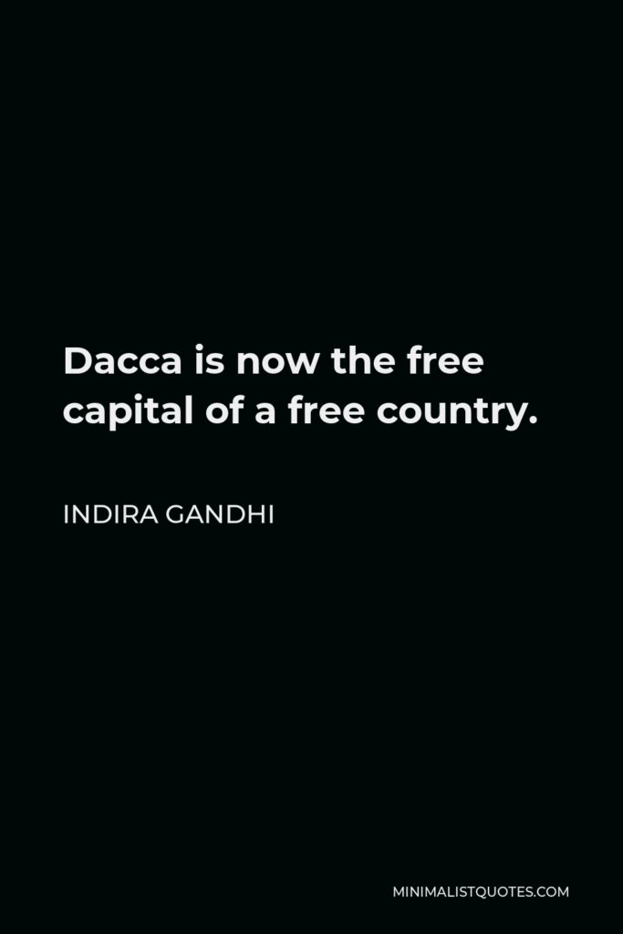 Indira Gandhi Quote - Dacca is now the free capital of a free country.