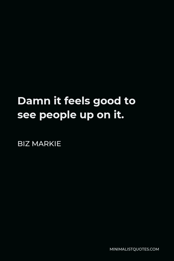 Biz Markie Quote - Damn it feels good to see people up on it.