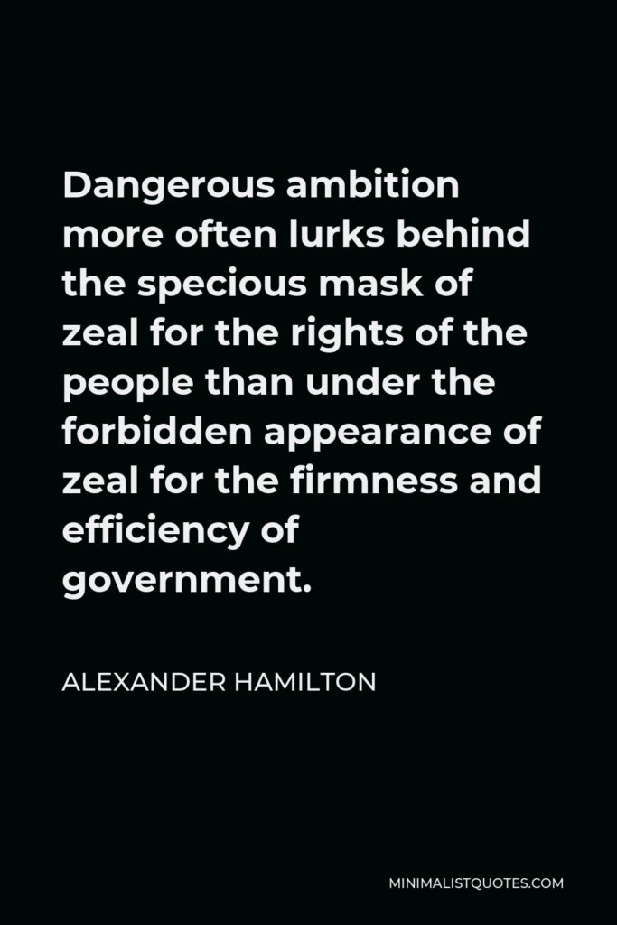 Alexander Hamilton Quote - Dangerous ambition more often lurks behind the specious mask of zeal for the rights of the people than under the forbidden appearance of zeal for the firmness and efficiency of government.