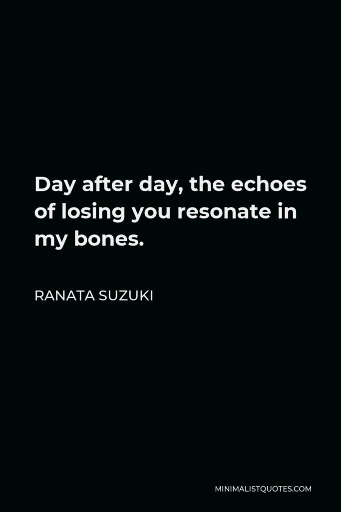 Ranata Suzuki Quote - Day after day, the echoes of losing you resonate in my bones.