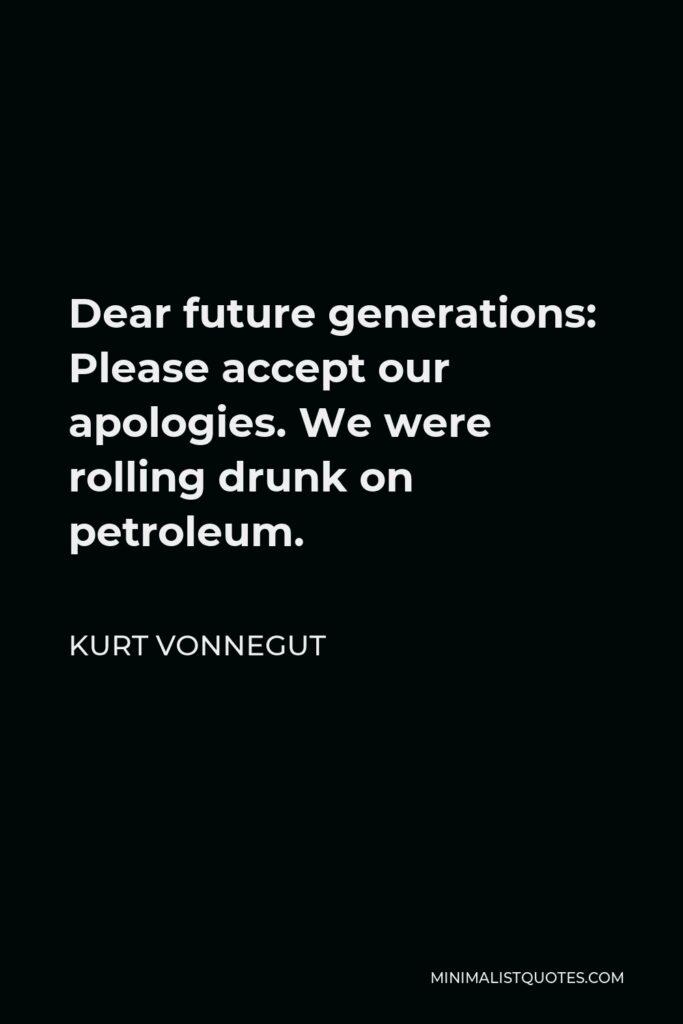 Kurt Vonnegut Quote - Dear future generations: Please accept our apologies. We were rolling drunk on petroleum.