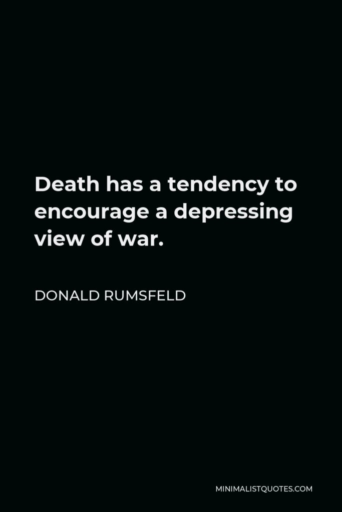 Donald Rumsfeld Quote - Death has a tendency to encourage a depressing view of war.