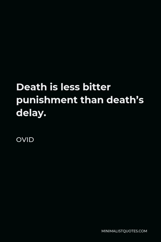 Ovid Quote - Death is less bitter punishment than death's delay.