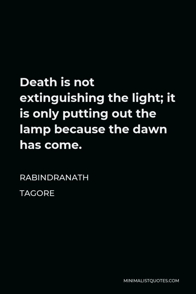 Rabindranath Tagore Quote - Death is not extinguishing the light; it is only putting out the lamp because the dawn has come.