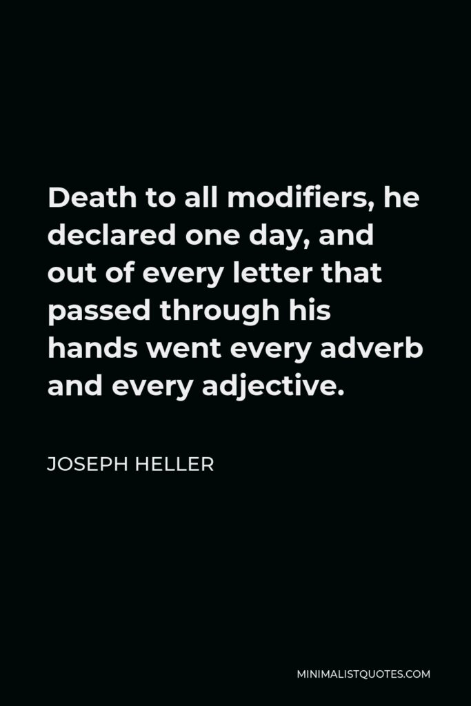 Joseph Heller Quote - Death to all modifiers, he declared one day, and out of every letter that passed through his hands went every adverb and every adjective.