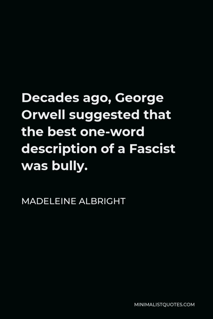 Madeleine Albright Quote - Decades ago, George Orwell suggested that the best one-word description of a Fascist was bully.