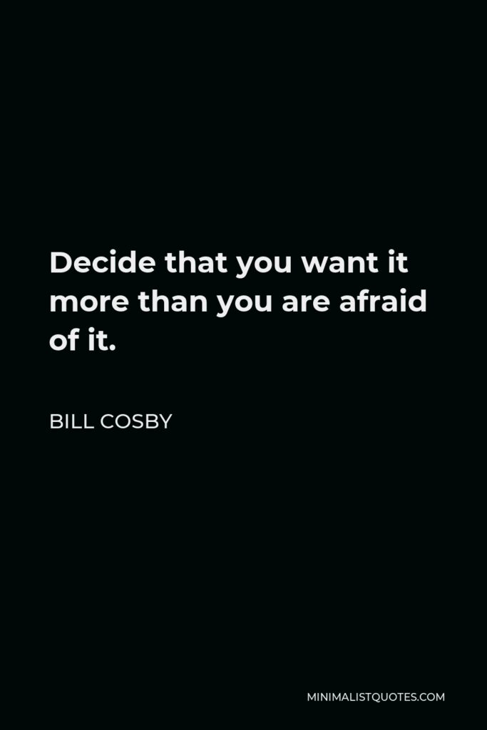 Bill Cosby Quote - Decide that you want it more than you are afraid of it.