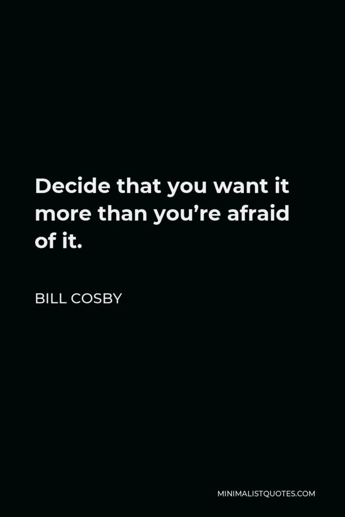 Bill Cosby Quote - Decide that you want it more than you're afraid of it.