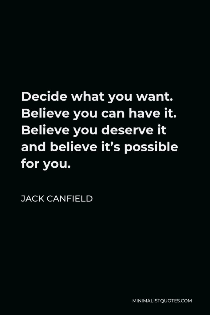Jack Canfield Quote - Decide what you want. Believe you can have it. Believe you deserve it and believe it's possible for you.