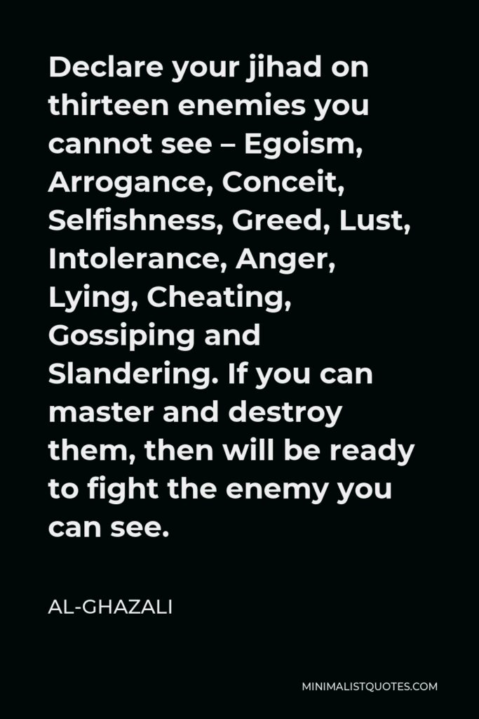 Al-Ghazali Quote - Declare your jihad on thirteen enemies you cannot see – Egoism, Arrogance, Conceit, Selfishness, Greed, Lust, Intolerance, Anger, Lying, Cheating, Gossiping and Slandering. If you can master and destroy them, then will be ready to fight the enemy you can see.