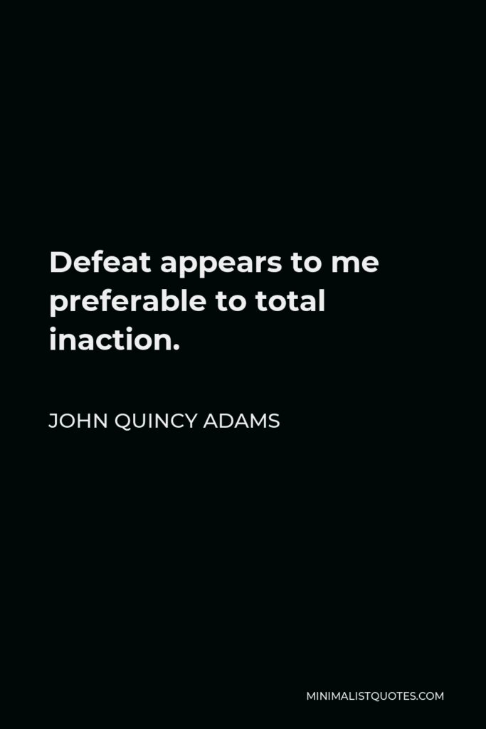 John Quincy Adams Quote - Defeat appears to me preferable to total inaction.
