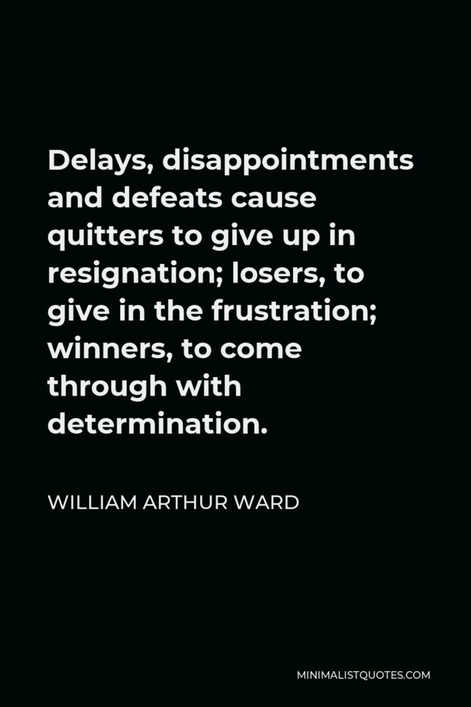 William Arthur Ward Quote - Delays, disappointments and defeats cause quitters to give up in resignation; losers, to give in the frustration; winners, to come through with determination.