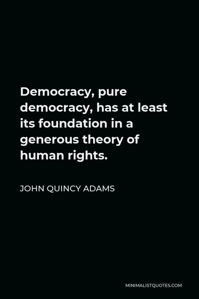 John Quincy Adams Quote - Democracy, pure democracy, has at least its foundation in a generous theory of human rights.