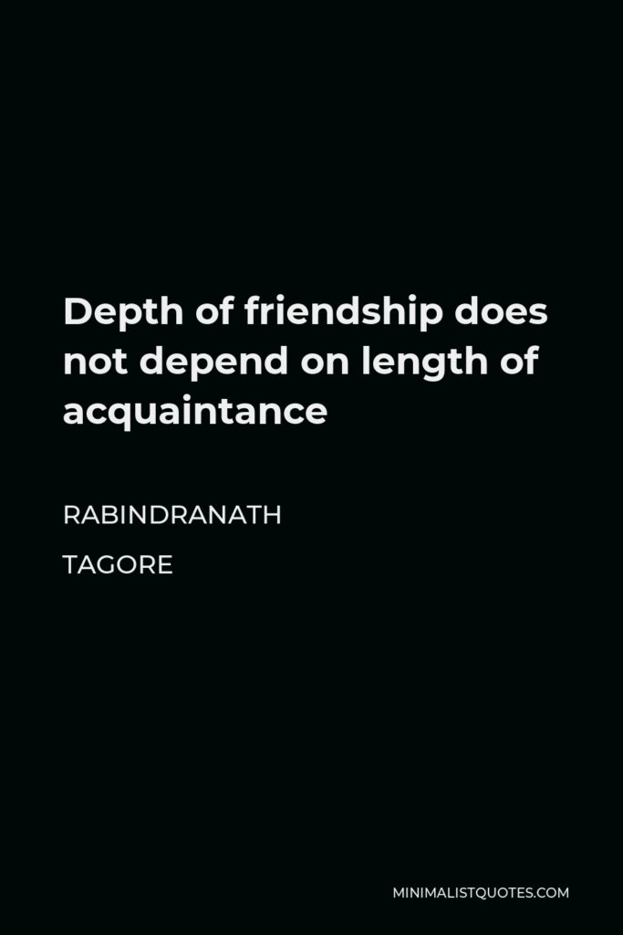 Rabindranath Tagore Quote - Depth of friendship does not depend on length of acquaintance
