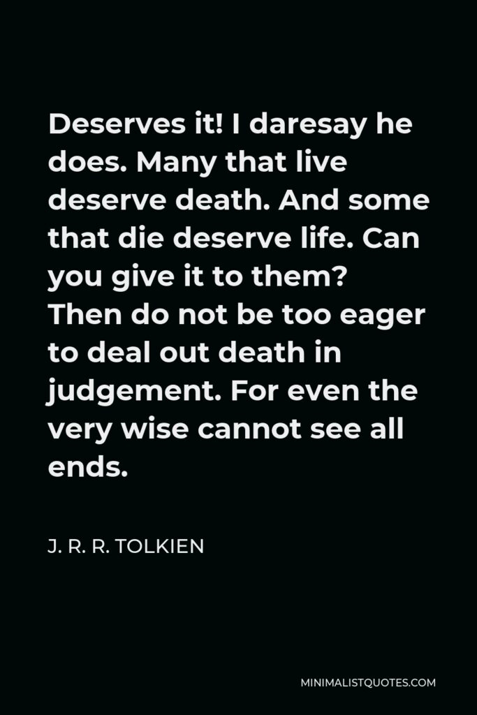 J. R. R. Tolkien Quote - Deserves it! I daresay he does. Many that live deserve death. And some that die deserve life. Can you give it to them? Then do not be too eager to deal out death in judgement. For even the very wise cannot see all ends.