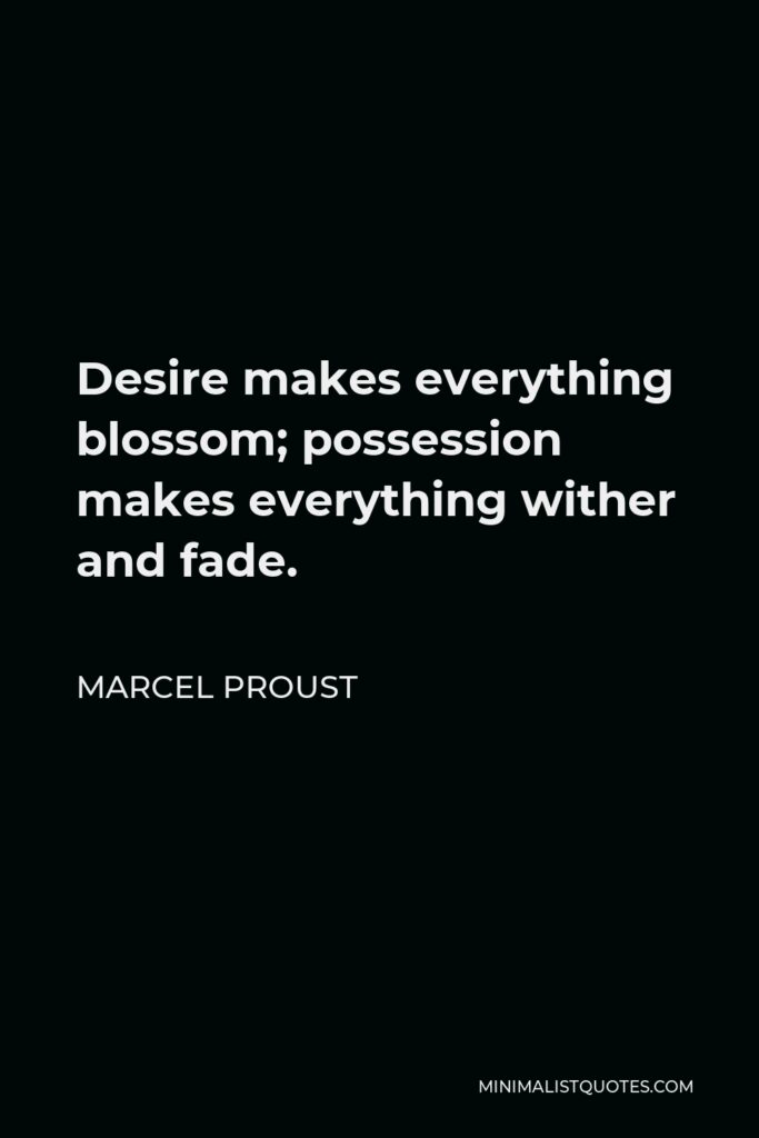 Marcel Proust Quote - Desire makes everything blossom; possession makes everything wither and fade.