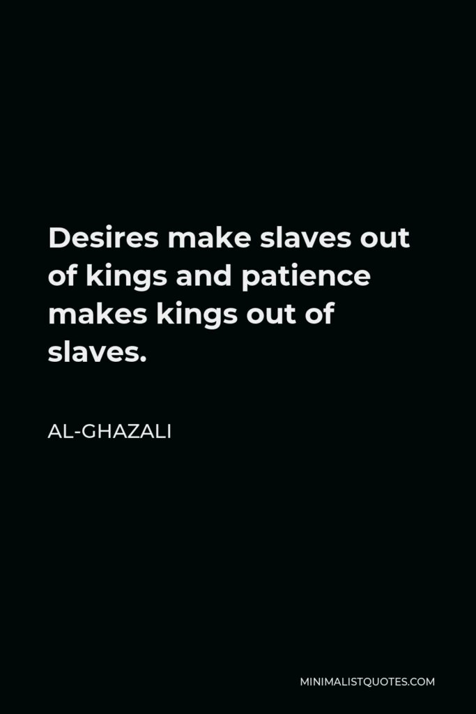 Al-Ghazali Quote - Desires make slaves out of kings and patience makes kings out of slaves.