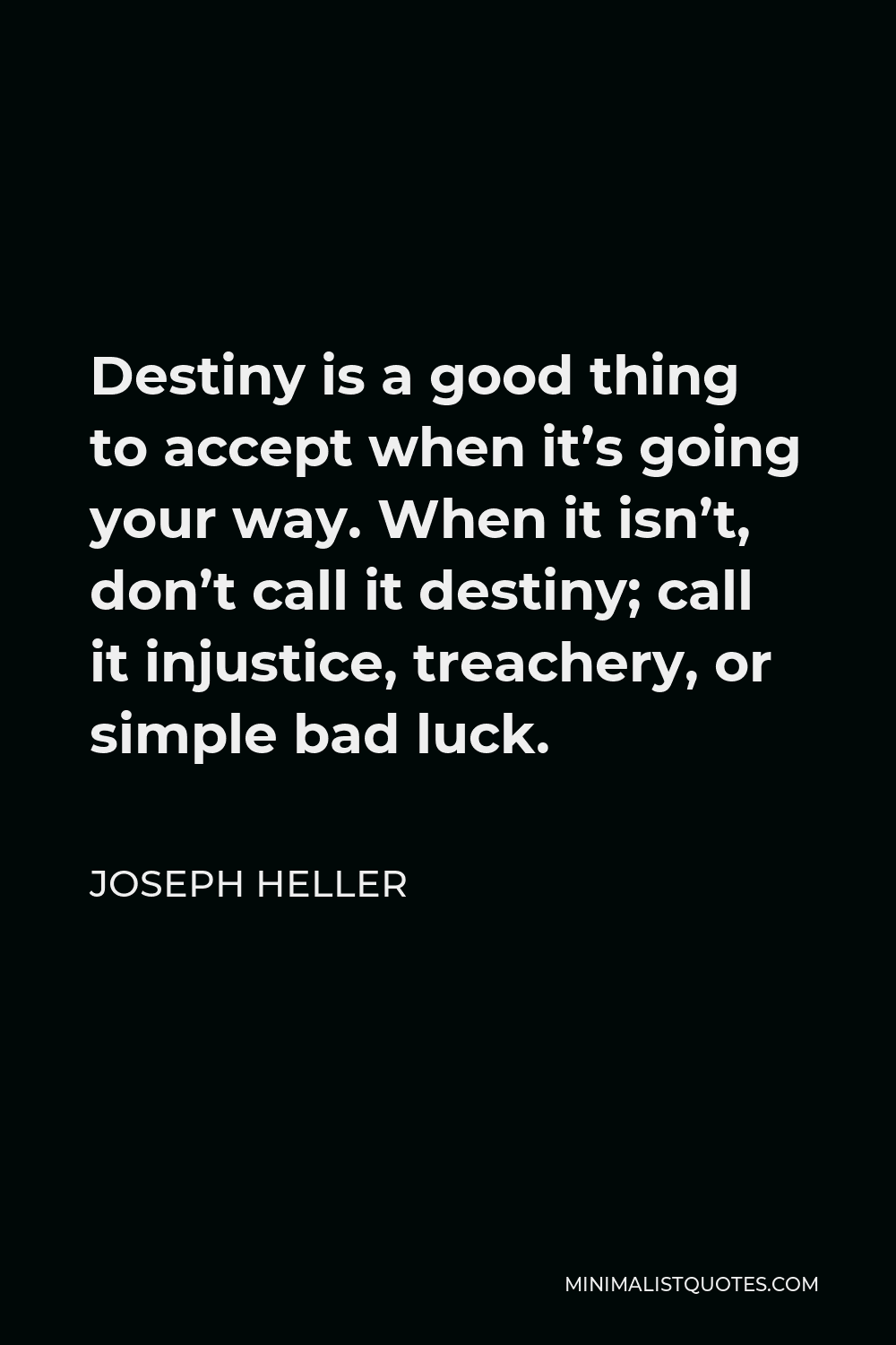 Joseph Heller Quote - Destiny is a good thing to accept when it's going your way. When it isn't, don't call it destiny; call it injustice, treachery, or simple bad luck.