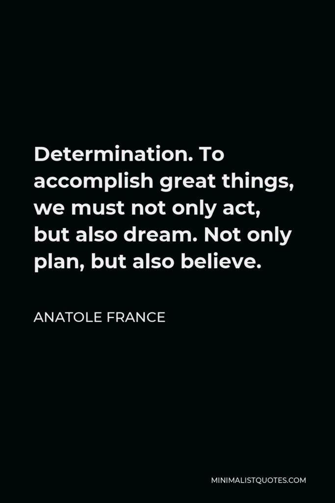 Anatole France Quote - Determination. To accomplish great things, we must not only act, but also dream. Not only plan, but also believe.