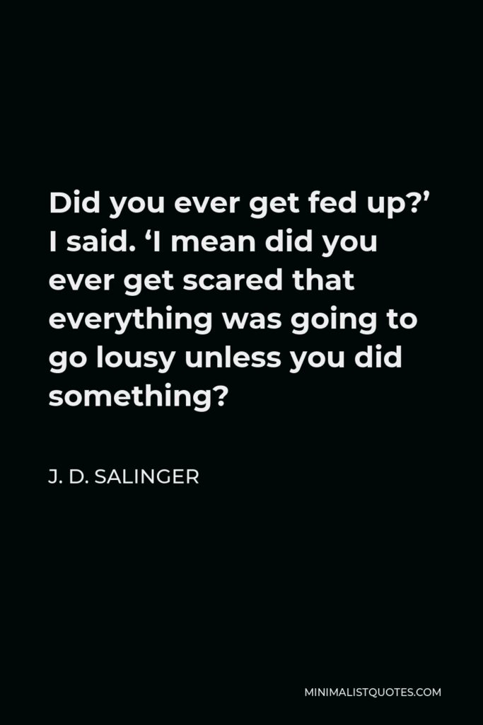 J. D. Salinger Quote - Did you ever get fed up?' I said. 'I mean did you ever get scared that everything was going to go lousy unless you did something?