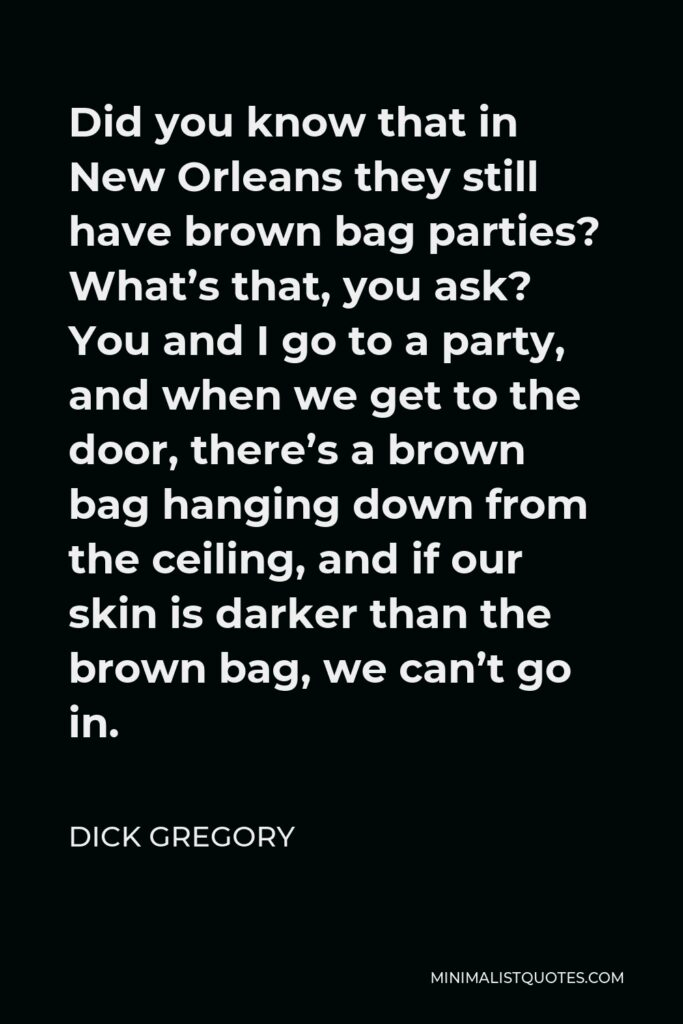 Dick Gregory Quote - Did you know that in New Orleans they still have brown bag parties? What's that, you ask? You and I go to a party, and when we get to the door, there's a brown bag hanging down from the ceiling, and if our skin is darker than the brown bag, we can't go in.