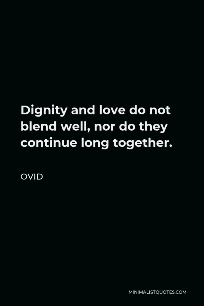 Ovid Quote - Dignity and love do not blend well, nor do they continue long together.