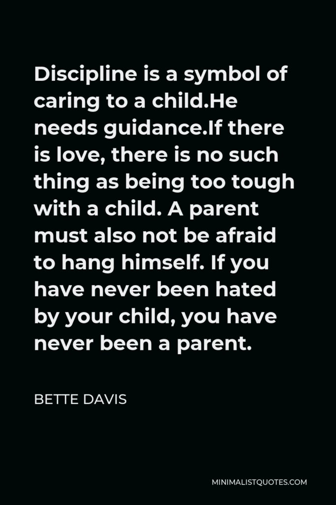Bette Davis Quote - Discipline is a symbol of caring to a child.He needs guidance.If there is love, there is no such thing as being too tough with a child. A parent must also not be afraid to hang himself. If you have never been hated by your child, you have never been a parent.