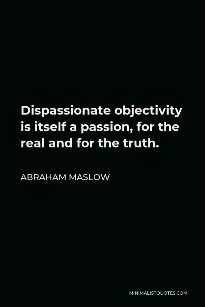 Abraham Maslow Quote - Dispassionate objectivity is itself a passion, for the real and for the truth.