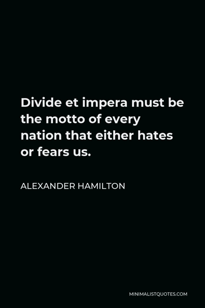 Alexander Hamilton Quote - Divide et impera must be the motto of every nation that either hates or fears us.