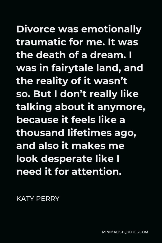 Katy Perry Quote - Divorce was emotionally traumatic for me. It was the death of a dream. I was in fairytale land, and the reality of it wasn't so. But I don't really like talking about it anymore, because it feels like a thousand lifetimes ago, and also it makes me look desperate like I need it for attention.