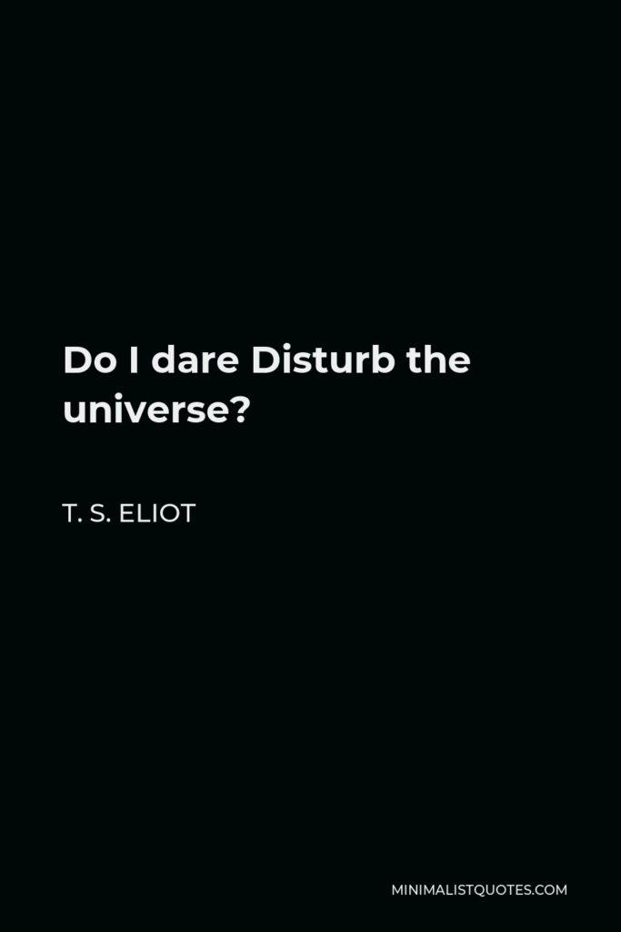 T. S. Eliot Quote - Do I dare Disturb the universe?