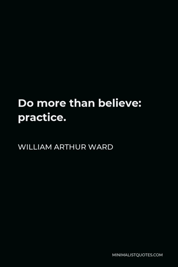 William Arthur Ward Quote - Do more than believe: practice.