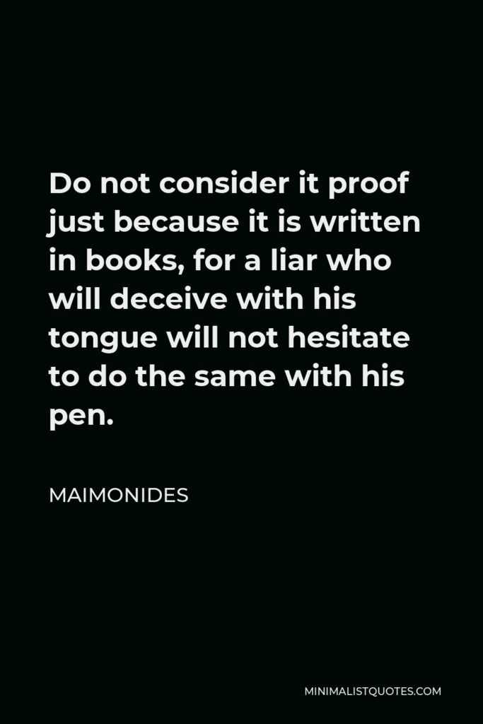 Maimonides Quote - Do not consider it proof just because it is written in books, for a liar who will deceive with his tongue will not hesitate to do the same with his pen.