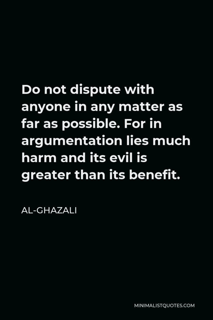 Al-Ghazali Quote - Do not dispute with anyone in any matter as far as possible. For in argumentation lies much harm and its evil is greater than its benefit.