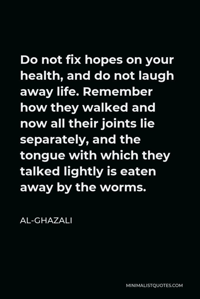 Al-Ghazali Quote - Do not fix hopes on your health, and do not laugh away life. Remember how they walked and now all their joints lie separately, and the tongue with which they talked lightly is eaten away by the worms.