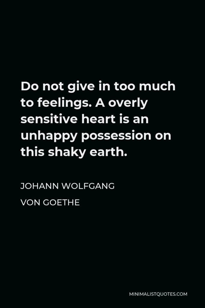 Johann Wolfgang von Goethe Quote - Do not give in too much to feelings. A overly sensitive heart is an unhappy possession on this shaky earth.