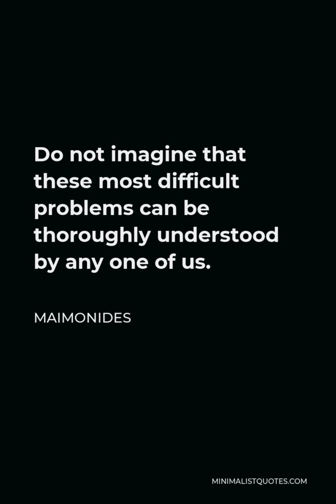 Maimonides Quote - Do not imagine that these most difficult problems can be thoroughly understood by any one of us.