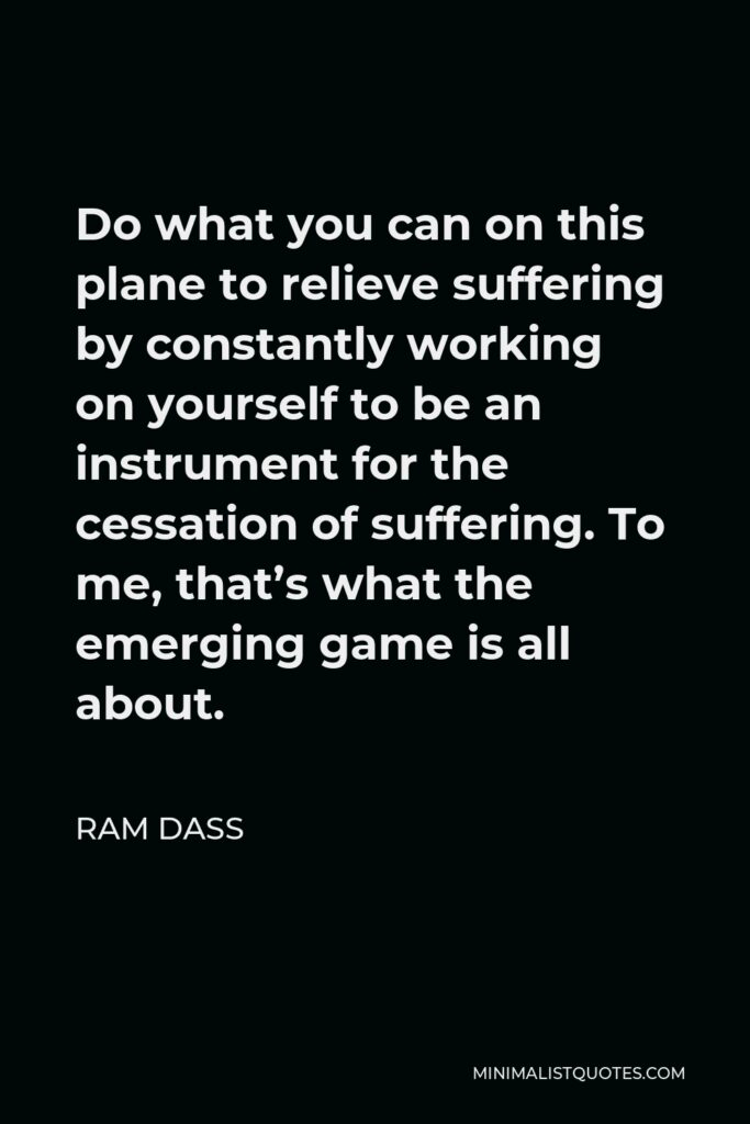 Ram Dass Quote - Do what you can on this plane to relieve suffering by constantly working on yourself to be an instrument for the cessation of suffering. To me, that's what the emerging game is all about.