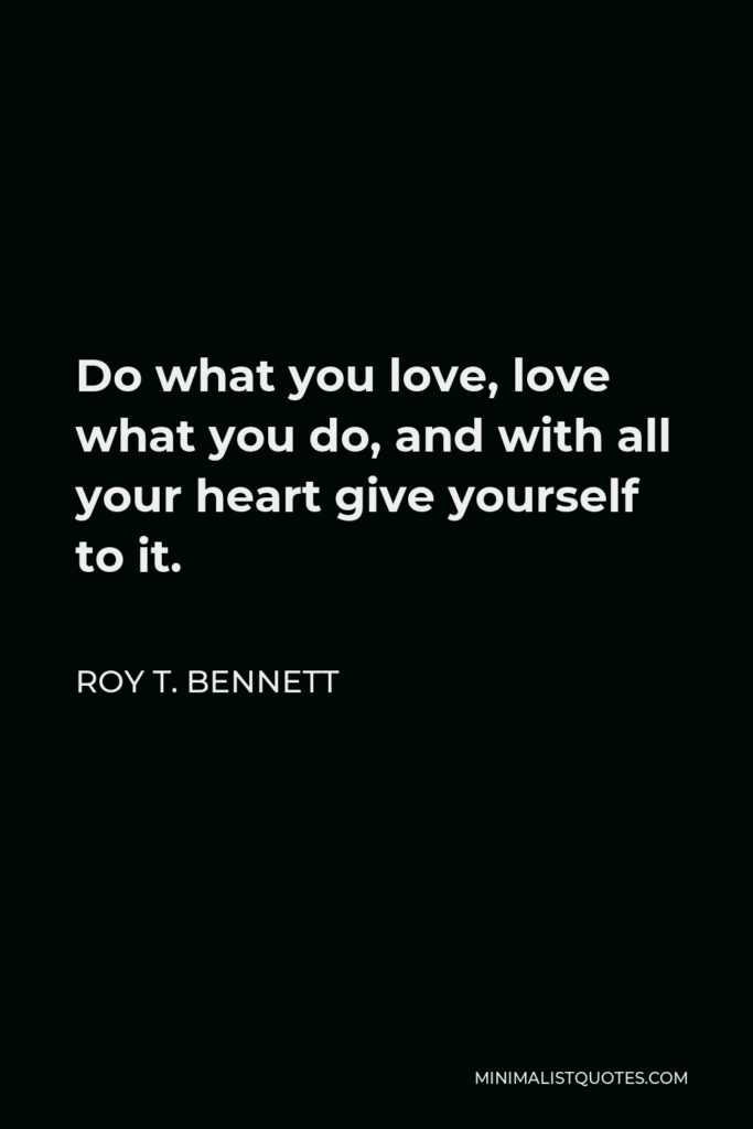Roy T. Bennett Quote - Do what you love, love what you do, and with all your heart give yourself to it.