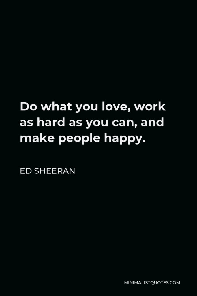 Ed Sheeran Quote - Do what you love, work as hard as you can, and make people happy.