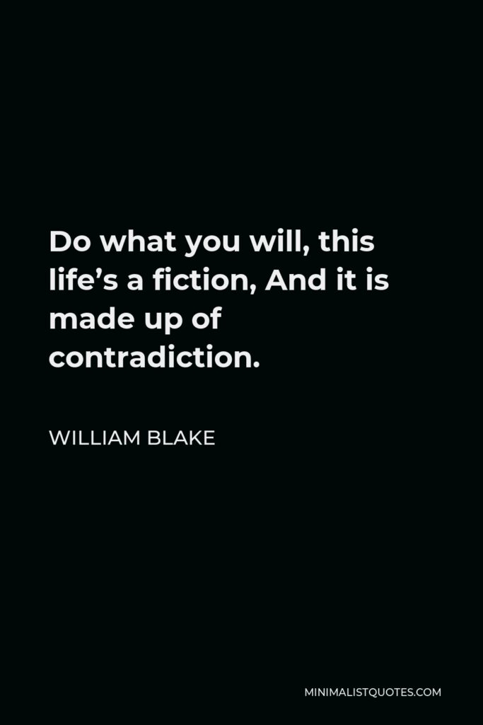 William Blake Quote - Do what you will, this life's a fiction, And it is made up of contradiction.