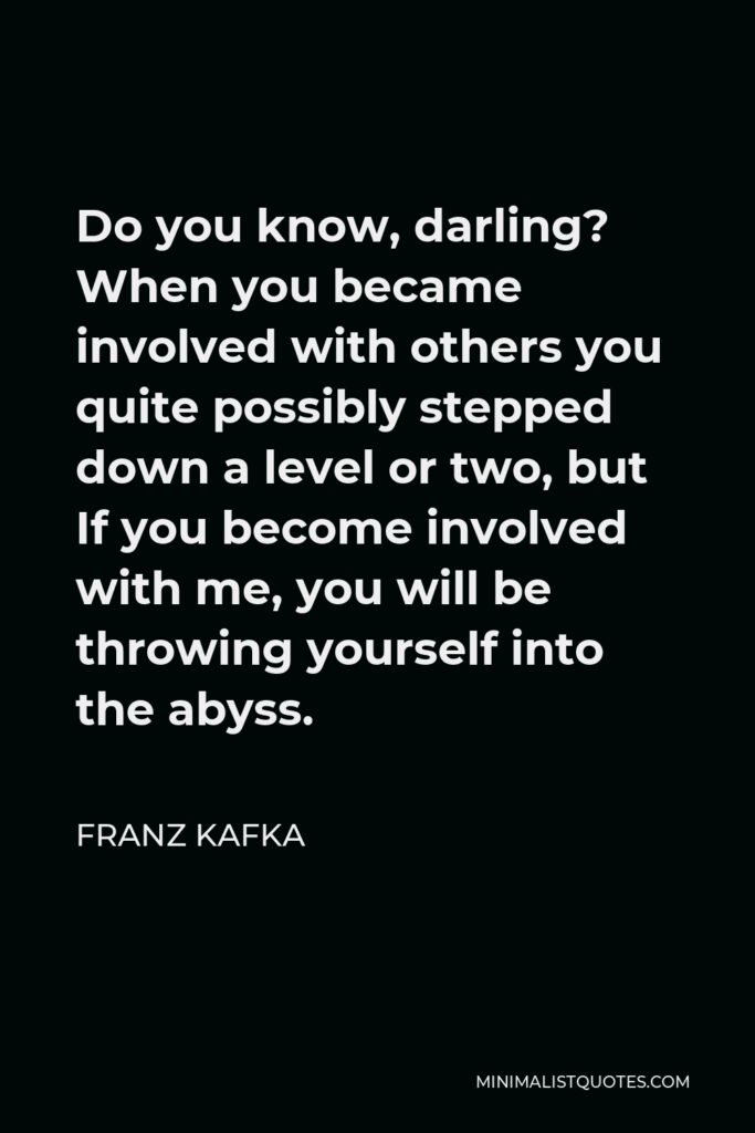 Franz Kafka Quote - Do you know, darling? When you became involved with others you quite possibly stepped down a level or two, but If you become involved with me, you will be throwing yourself into the abyss.