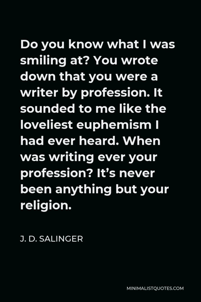 J. D. Salinger Quote - Do you know what I was smiling at? You wrote down that you were a writer by profession. It sounded to me like the loveliest euphemism I had ever heard. When was writing ever your profession? It's never been anything but your religion.